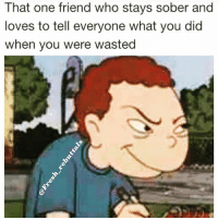 Just get drunk you piece of shit- don't be that guy (@fresh_rebuttals): That one friend who stays sober and  loves to tell everyone what you did  when you were wasted Just get drunk you piece of shit- don't be that guy (@fresh_rebuttals)