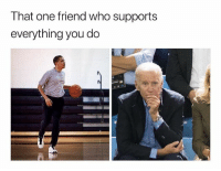 Funny, Who, and One: That one friend who supports  everything you do yess