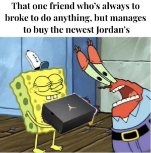 Jordans, Feet, and One: That one friend who's always to  broke to do anything, but manages  to buy the newest Jordan's He'd sell his entire wardrobe just to furnish his feet