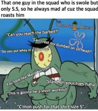 "Af, Head, and Squad: That one guy in the squad who is swole but  only 5.5, so he always mad af cuz the squad  roasts him  ThemGainz Official  ""Can you reach the barbell?  ""Can i rest my dumbell on yo head?""  ""Do you put whey in a zippy cup  dn  Mario like  look You ""Standhon your toes haha  ""This is gonna be a short workout  ""C'mon push for that shirt size S"". Small man syndrome"