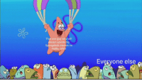 That one guy who will  always upvote my  Spongebob memesr  matter what  nO  Everyone else  do  0