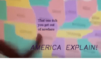 America: That one itch  you get out  of nowhere  AMERICA EXPLAIN!