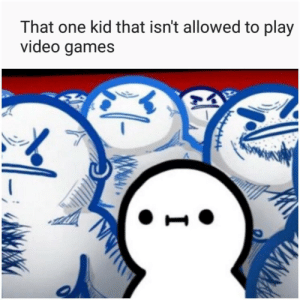 Ahh yes. Violence.: That one kid that isn't allowed to play  video games  OPRUNZIA Ahh yes. Violence.