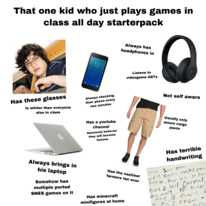 That one kid who just plays games in class all day and disregards the point of the class starterpack: That one kid who just plays games in  class all day starterpack  Always has  headphones in  12:45  Listens to  videogame OSTs  SAMSUNG  Not self aware  Always checking  their phone every  two minutes  Has these glasses  Is whiter than everyone  else in class  Has a youtube  channel  Usually only  wears cargo  pants  Genuinely believes  they will become  famous  Has terrible  handwriting  Always brings in  his laptop  Has the nastiest  farmers tan ever  Somehow hass  multiple ported  SNES games on it  Has minecraft  minifigures at home That one kid who just plays games in class all day and disregards the point of the class starterpack