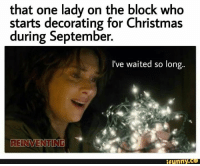 Funny Christmas Meme: that one lady on the block who  starts decorating for Christmas  during September.  I've waited so long.  REINVENTING  funny.