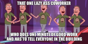 We all know this guy: THAT ONE LAZY ASS COWORKER  WHO DOES ONE MINUTEOFGOOD WORK  AND.HAS TO TELL EVERYONE IN THE BUILDING  imglip.com We all know this guy