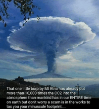 Memes, Earth, and Science: That one little burp by Mt Etna has already put  more than 10,000 times the CO2 into the  atmosphere than mankind has in our ENTIRE time  on earth but dont worry a scam is in the works to  tax you your minuscule footprint.... Those whomst've denied science are?  #LateNightMemes