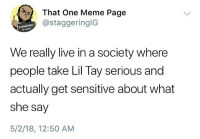 Let dat marinate @larnite • ➫➫➫ Follow @Staggering for more funny posts daily! • (Ignore: memes like4like funny music love comedy goals fortnite): That One Meme Page  @staggeringIG  STAGGERING  96 295142  We really live in a society where  people take Lil Tay serious and  actually get sensitive about what  she say  5/2/18, 12:50 AM Let dat marinate @larnite • ➫➫➫ Follow @Staggering for more funny posts daily! • (Ignore: memes like4like funny music love comedy goals fortnite)