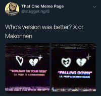 "ILoveMakonnen, Meme, and Falling Down: That One Meme Page  @staggeringlG  STAGGE  295845  Who's version was better?Xor  Makonnen  ""FALLING DOWN""  LIL PEEP&ILOVEMAKONNEN Makonnen been that guy, but X's ""Ooooh"" ""Ooooh"" had a nigga feeling soulful @larnite"