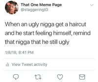 Haircut, Meme, and Ugly: That One Meme Page  @staggeringlG  When an ugly nigga get a haircut  and he start feeling himself, remind  that nigga that he still ugly  1/8/18, 8:41 PM  l View Tweet activity @myself