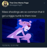 Meme, Common, and Trendy: That One Meme Page  THACEstaggeri  96 291845  Mass shootings are so common that it  got a nigga numb to them now  10/29/18, 12:01 PM All we can do is press F 😪