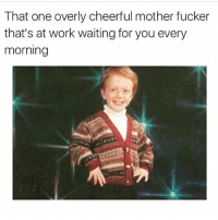 Memes, Work, and Waiting...: That one overly cheerful mother fucker  that's at work waiting for you every  morning