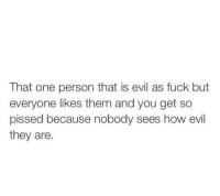 Fuck, Evil, and How: That one person that is evil as fuck but  everyone likes them and you get so  pissed because nobody sees how evil  they are.