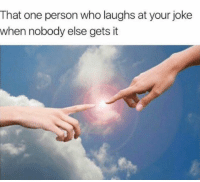 Your Joking: That one person who laughs at your joke  when nobody else gets it