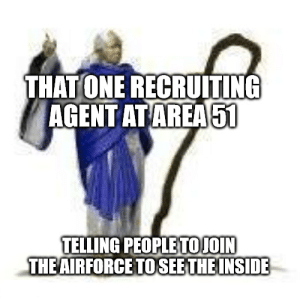 Funny, One, and Inside: THAT ONE RECRUITING  AGENT ATAREA 51  TELLING PEOPLETOJOIN  THEAIRFORCE TO SEE THE INSIDE Wololo
