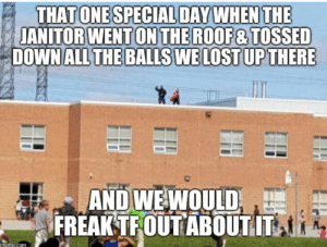 Lost, All The, and One: THAT ONE SPECIAL DAYWHEN THE  JANITOR WENT ON THE ROOF&TOSSED  DOWN ALL THE BALLS WE LOST UPTHERE  AND WEWOULD  FREAKTFOUTABOUTIT Simpler times