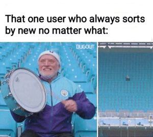 Ill be there for you via /r/funny https://ift.tt/2zqHGJj: That one user who always sorts  by new no matter what:  DUGOUT Ill be there for you via /r/funny https://ift.tt/2zqHGJj