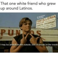 Latinos, Memes, and White: That one white friend who grew  up around Latinos.  G: beinglatino  SC: BLsnapz  ORTILLERIA  CARNITAS CHICHARR  LES MAS  MAV  I may be white from the outside, but I'm brown on the inside Wassup vatos locos! 🤜🏽🤛🏽  Mexican Problems