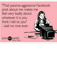 "Passive Aggressive: ""That passive-aggressive Facebook  post about me makes me  feel very bad  about  whatever it is you  think I did to you""  said no one ever.  som ee  user card.  cards"