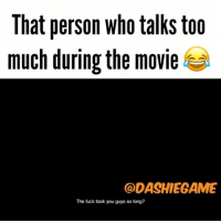 Memes, 🤖, and Dashi: That person who talks too  much during the movie  @DASHIEGAME  The fuck took you guys so long? Dashie play too much 😂😂😂 HAPPP FRIDAY