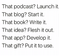 Just Do It, Blog, and Book: That podcast? Launch it  That blog? Start it  That book? Write it  That idea? Flesh it out.  That app? Develop it.  That gift? Put it to use Just do it.. 💯 https://t.co/LCMWfISnFa