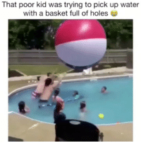 Memes, Holes, and Water: That poor kid was trying to pick up water  with a basket full of holes I'm dead 😂 Press F for respects