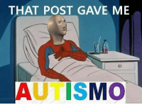meme man is autism itself  -janks: THAT POST GAVE ME  AUTISMO meme man is autism itself  -janks