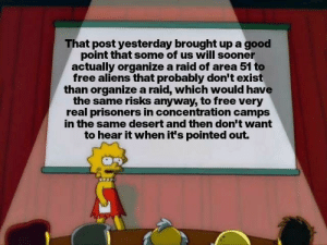 Aliens, Free, and Good: That post yesterday brought up a good  point that some of us will sooner  actually organize a raid of area 51 to  free aliens that probably don't exist  than organize a raid, which would have  the same risks anyway, to free very  real prisoners in concentration camps  in the same desert and then don't want  to hear it when it's pointed out. me_irl