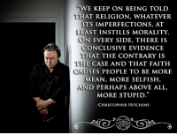 Christopher Hitchens. 13 April 1949 – 15 December 2011. Author, columnist, essayist, orator, religious and literary critic, social critic, journalist and all around badass. His book, God is not Great, turned me from an agnostic who actively defended religion's place in the world to an outspoken outright atheist who actively speaks out against its harm.   I wish I could have thanked him, and bought the man a drink. - LJ: 'THAT RELIGION, WHATEVER  ITS IMPERFECTIONS, AT  LEAST INSTILLS MORALITY.  ON EVERY SIDE, THERE IS  CONCLUSIVE EVIDENCE  THAT THE CONTRARY IS  THE  CASE AND THAT FAITH  CAUSES PEOPLE TO BE MORE  MEAN, MORE SELFISH  AND PERHAPS ABOVE ALL,  MORE STUPID  CHRISTOPHER HITCHENS  FUCK, Christopher Hitchens. 13 April 1949 – 15 December 2011. Author, columnist, essayist, orator, religious and literary critic, social critic, journalist and all around badass. His book, God is not Great, turned me from an agnostic who actively defended religion's place in the world to an outspoken outright atheist who actively speaks out against its harm.   I wish I could have thanked him, and bought the man a drink. - LJ