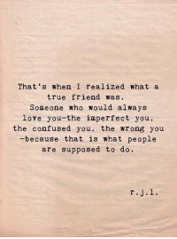 Confused, Love, and True: That s when I realized what a  true friend was  Someone who would always  love you-the imperfect you,  the confused you, the wrong you  because that is what people  are supposed to do.  r.j.l