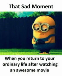 Life, Memes, and Movie: That Sad Moment  memlonscom  When you return to your  ordinary life after watching  an awesome movie