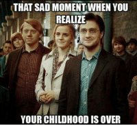 THAT SAD MOMENTWHEN YOU  REALIZE  YOUR CHILDHOOD IS OVER Harry Potter was my childhood 😓