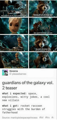 Memes, Guardian, and Guardians of the Galaxy: that set off the bomb  Ammediately and we be dead.  Now repeat Daci' har  Just said.  No, that's the button that  am Groot.  itsvarza  pleasebarnes  guardians of the galaxy vol  2 teaser  what i expected: space,  explosions  witty jokes  a cool  new villain  what i got  rocket raccoon  struggles with the burden of  fatherhood  Source: manicpixiespaceprincess