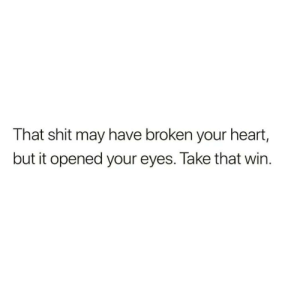 take that: That shit may have broken your heart,  but it opened your eyes. Take that win.