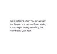 Feel The Pain: that sick feeling when you can actually  feel the pain in your chest from hearing  something or seeing something that  really breaks your heart