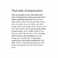 2meirl4meirl: That side of depression  Why do people never talk about the  part of depression when you just don't  want anything anymore? Everybody  talks about when it hurts like hell, when  you cry, when you cut, when you take  drugs, when you break down. But no one  ever talks about when you just lay down  in your room, with a hole inside of you  that you don't know how to fill, and you  don't want to do anything even the  things you usually like. So you just  spend your day kinda waiting for it to  end. And it's horrible because you feel  empty and guilty for that at the same  time. 2meirl4meirl
