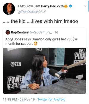 the kid: That Slow Jam Party Dec 27th  @ThatDudeMCFLY  .the kid ...lives with him Imaoo  RapCentury @RapCentury_ · 1d  Apryl Jones says Omarion only gives her 700$ a  month for support O  @ZEN  POWER  106 FM  POV  @ZEN  POWER  106 F  11:18 PM · 08 Nov 19 · Twitter for Android