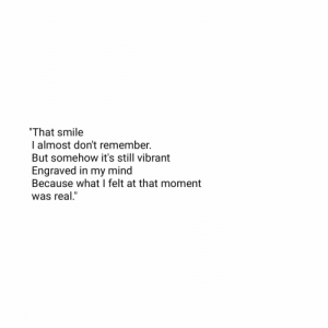 "Dont Remember: ""That smile  I almost don't remember.  But somehow it's still vibrant  Engraved in my mind  Because what I felt at that moment  was real."""