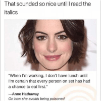"""@memes is a must follow for meme lovers 😂: That sounded so nice until I read the  italics  """"When I'm working, I don't have lunch until  I'm certain that every person on set has had  a chance to eat fis""""  Anne Hathaway  On how she avoids being poisoned @memes is a must follow for meme lovers 😂"""