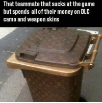 CoD and CSGO in a nutshell - - - tumblr twitter funny tumblrtextpost tumblrtextposts funnytumblr tumblrpost twitterposts spongebob funnyposts books fandoms fangirls relatablepost textpost edit fanboy otp ship memes internet phan dank dankmemes danisnotonfire phandom amazingphil khloekardashian meme: That teammate that sucks at the game  but spends all oftheir money on DLC  camo and weapon skins CoD and CSGO in a nutshell - - - tumblr twitter funny tumblrtextpost tumblrtextposts funnytumblr tumblrpost twitterposts spongebob funnyposts books fandoms fangirls relatablepost textpost edit fanboy otp ship memes internet phan dank dankmemes danisnotonfire phandom amazingphil khloekardashian meme
