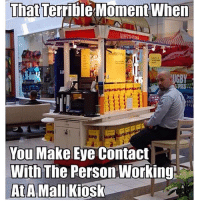 howifeelwhen: That Terrible Moment When  You Make Eye Contact  With The Person Working  At A Mall Kiosk howifeelwhen