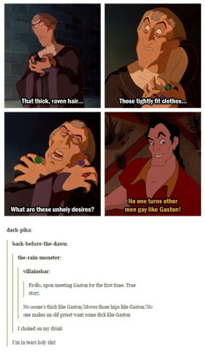 Regular day for Gaston: That thick, raven hair...  Those tightly fit clothes...  No one turns other  men gay like Gaston!  What are these unholy desires?  dark-pika  back-before-the-dawn:  the-rain-monster:  villainsbar  Frollo, upon meeting Gaston for the first time. True  story  No ooone's thick like Gaston/Moves those hips like Gaston/No  one makes an old priest want some dick like Gaston  I choked on my drink  I'm in tears holy shit Regular day for Gaston
