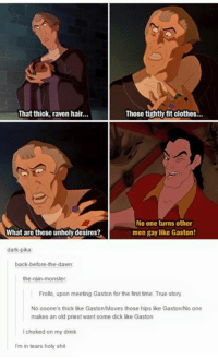 gaston: That thick, raven hair...  Those tightly fit clothes  No one turns other  men gay like Gaston!  What are these unholy desires?,  dark-pika  back-before-the-dawn:  the rain-monster.  Frollo, upon meeting Gaston for the first time. True story.  No ooone's thick like Gaston/Moves those hips like Gaston/No one  makes an old priest want some dick like Gaston  choked on my drink  m in tears holy shit
