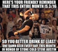 Gimme a Hell Yeah  K.I.G: THAT THIS ENTIRE MONTHIS 3/16  ANS?  STILLREALTOUS  SO YOUBETTERDRINKAT LEAST  ONE DAMN BEEREVERY DAY THIS MONTH  IN HONOR OFSTONE COLD STEVE AUSTIN Gimme a Hell Yeah  K.I.G