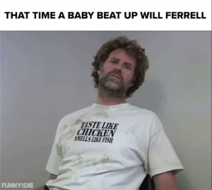 Dank, Will Ferrell, and Chicken: THAT TIME A BABY BEAT UP WILL FERRELL  TASTE LIKE  CHICKEN  SMELLS LIKE FISH  FUNNYSDIE Throwback to the time Will Ferrell met the toughest cop in the world... 👶