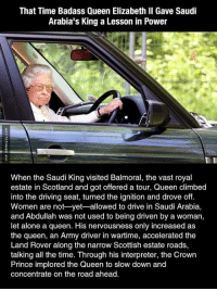 Tough Lady: That Time Badass Queen Elizabeth II Gave Saudi  Arabia's King a Lesson in Power  When the Saudi King visited Balmoral, the vast royal  estate in Scotland and got offered a tour, Queen climbed  into the driving seat, turned the ignition and drove off.  Women are not yet-allowed to drive in Saudi Arabia,  and Abdullah was not used to being driven by a woman,  let alone a queen. His nervousness only increased as  the queen, an Army driver in wartime, accelerated the  Land Rover along the narrow Scottish estate roads,  talking all the time. Through his interpreter, the Crown  Prince implored the Queen to slow down and  concentrate on the road ahead. Tough Lady