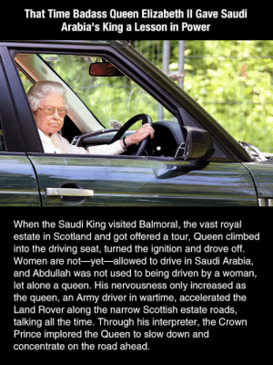 Found a front row seat for the city.: That Time Badass Queen Elizabeth II Gave Saudi  Arabia's King a Lesson in Power  When the Saudi King visited Balmoral, the vast royal  estate in Scotland and got offered a tour, Queen climbed  into the driving seat, turned the ignition and drove off.  Women are not-yet-allowed to drive in Saudi Arabia,  and Abdullah was not used to being driven by a woman,  let alone a queen. His nervousness only increased as  the queen, an Army driver in wartime, accelerated the  Land Rover along the narrow Scottish estate roads,  talking all the time. Through his interpreter, the Crown  Prince implored the Queen to slow down and  concentrate on the road ahead. Found a front row seat for the city.