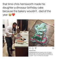 "Birthday, Chris Hemsworth, and Dad: that time chris hemsworth made his  daughter a dinosaur birthday cake  because tne bakery wouldn't.. dad of the  year  258,953 likes  chrishemsworth What happens when the bakery  says they don't have time to make your daughter a  birthday cake? You get involved and smash one out  yourself! call it ""La TRex al la chocolate"""