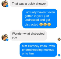 Makeup, Shower, and Mitt Romney: That was a quick shower  I actually haven't even  gotten in yet I just  undressed and got  distracted  Wonder what distracted  you  Mitt Romney Imao I was  photoshopping makeup  onto him