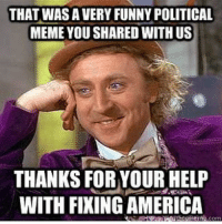 Mimi: Me when I see all these political memes people are posting. Lol. People are pretty cancer XD it's why I had to leave for a while. Question: do ya'll play video games? If so list them see if we any of the same ones.: THAT WAS A VERY FUNNY POLITICAL  MEME YOU SHARED WITH US  THANKS FOR YOUR HELP  WITH FIXING AMERICA  ein.com Mimi: Me when I see all these political memes people are posting. Lol. People are pretty cancer XD it's why I had to leave for a while. Question: do ya'll play video games? If so list them see if we any of the same ones.